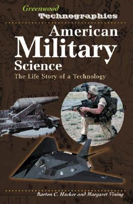 American Military Technology: The Life Story of a Technology (Greenwood Technographies), Hacker, Barton C.; Vining, Margaret