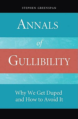 Annals of Gullibility: Why We Get Duped and How to Avoid It, Greenspan, Stephen
