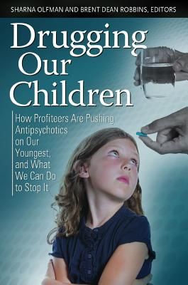 Drugging Our Children: How Profiteers Are Pushing Antipsychotics on Our Youngest, and What We Can Do to Stop It (Childhood in America), Olfman, Sharna And  Brent Dean Robbins