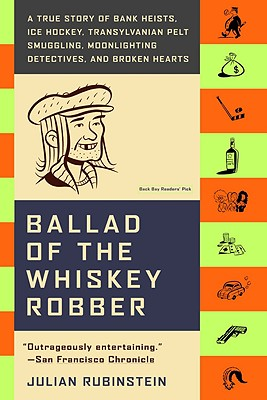 Ballad of the Whiskey Robber : A True Story of Bank Heists, Ice Hockey, Transylvanian Pelt Smuggling, Moonlighting Detectives, And Broken Hearts, JULIAN RUBINSTEIN