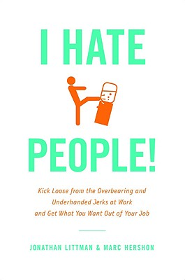 I Hate People!: Kick Loose from the Overbearing and Underhanded Jerks at Work and Get What You Want Out of Your Job, Littman, Jonathan; Hershon, Marc