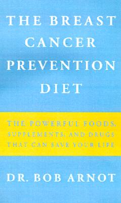 The Breast Cancer Prevention Diet: The Powerful Foods, Supplements, and Drugs That Can Save Your Life, Arnot, Robert
