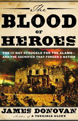 The Blood of Heroes: The 13-Day Struggle for the Alamo--and the Sacrifice That Forged a Nation, Donovan, James