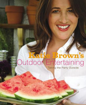 Katie Brown's Outdoor Entertaining: Taking the Party Outside, Brown, Katie