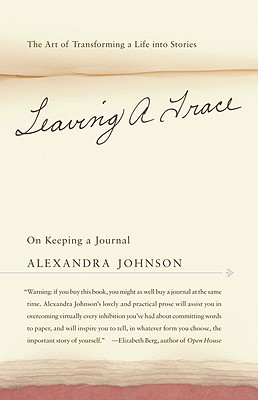 LEAVING A TRACE : ON KEEPING A JOURNAL, ALEXANDRA JOHNSON