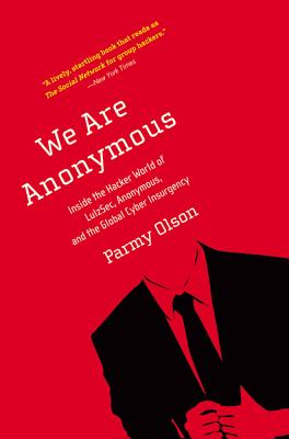 We Are Anonymous Inside The Hacker World Of Lulzsec, Anonymous And The Global Cyber Insurgency, Parmy Olsen