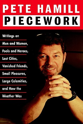 Piecework: Writings on Men and Women, Fools and Heroes, Lost Cities, Vanished Friends, Small Pleasures, Large Calamities, and How the Weather Was, Hamill, Pete