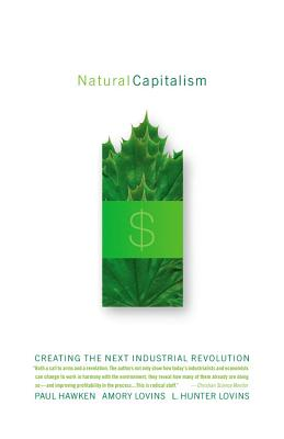 Natural Capitalism: Creating the Next Industrial Revolution, Paul Hawken; L. Hunter Lovins; Amory Lovins