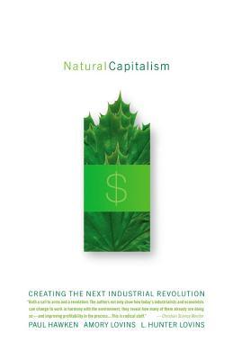 Natural Capitalism: Creating the Next Industrial Revolution, PAUL HAWKEN, AMORY LOVINS, L. HUNTER LOVINS