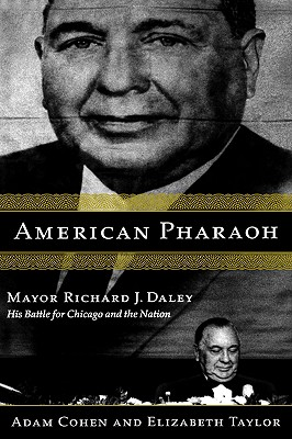 American Pharaoh: Mayor Richard J. Daley - His Battle for Chicago and the Nation, Cohen, Adam; Taylor, Elizabeth