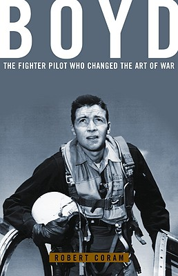 Boyd: The Fighter Pilot Who Changed the Art of War, Robert Coram