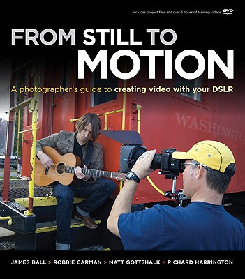 From Still to Motion: A photographer's guide to creating video with your DSLR (Voices That Matter) with CD, James Ball; Matt Gottshalk; Robbie Carman