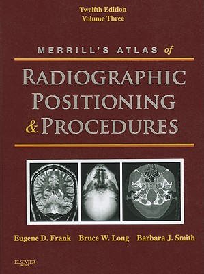 Merrill's Atlas of Radiographic Positioning and Procedures: Volume 3, 12e, Eugene D. Frank MA  RT(R)  FASRT  FAEIRS, Bruce W. Long MS  RT(R)(CV)  FASRT, Barbara J. Smith MS  RT(R)(QM)  FASRT  FAEIRS