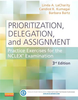 Prioritization, Delegation, and Assignment: Practice Exercises for the NCLEX Examination, 3e, Linda A. LaCharity PhD  RN, Candice K. Kumagai RN  MSN, Barbara Bartz RN  MN  CCRN