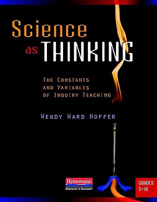 Science as Thinking: The Constants and Variables of Inquiry Teaching, Grades 5-10, Hoffer, Wendy Ward