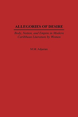 Allegories of Desire: Body, Nation, and Empire in Modern Caribbean Literature by Women (Studies in Caribbean Literature Series), Adjarian, Maude M.