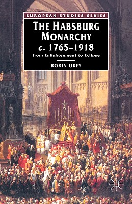 The Habsburg Monarchy, C.1765-1918: From Enlightenment to Eclipse, Okey, Robin
