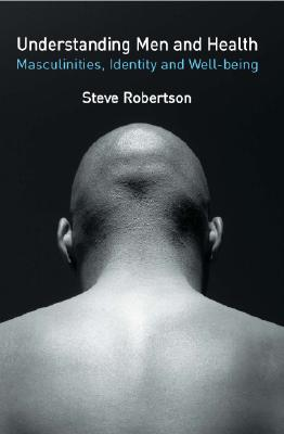 Understanding Men's Health: Masculinity, Identity and Well-being, Robertson, Steve