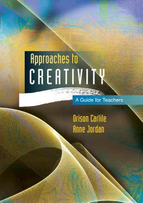 Approaches to creativity: A guide for teachers, Carlile, Orison; Jordan, Anne