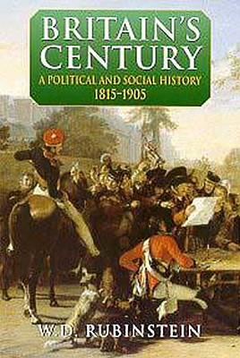 Britain's Century: A Political and Social History, 1815-1905 (Arnold History of Britain), Rubinstein, W. D.