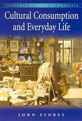 Cultural Consumption and Everyday Life, Storey, John