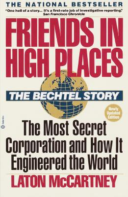 Friends In High Places: The Bechtel Story : The Most Secret Corporation and How It Engineered the World, McCartney, Laton