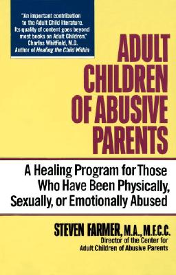 Adult Children of Abusive Parents: A Healing Program for Those Who Have Been Physically, Sexually, or Emotionally Abused, Farmer, Steven