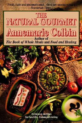 The Natural Gourmet; Delicious Recipes for Healthy, Balanced Eating, Colbin, Annemarie