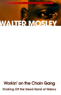 Workin on the Chain Gang : Shaking Off the Dead Hand of History, WALTER MOSLEY