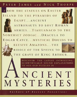 Ancient Mysteries, Discover the Latest Intriguing, Scientifically Sound Explanations to Age-Old Puzzles in Ancient Mysteries, James, Peter; Thorpe, Nick