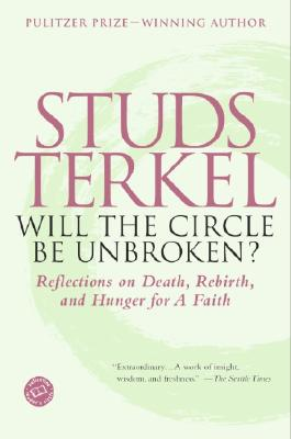 Will the Circle Be Unbroken?: Reflections on Death, Rebirth, and Hunger for a Faith (Ballantine Reader's Circle), Studs Terkel