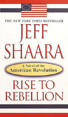 RISE TO REBELLION: A NOVEL OF THE AMERICAN REVOLUTION, SHAARA, JEFF
