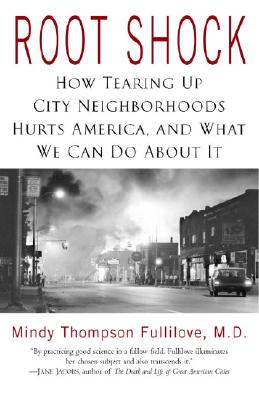 Root Shock: How Tearing Up City Neighborhoods Hurts America, and What We Can Do About It, Fullilove, Mindy