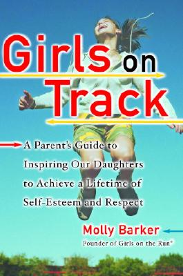 Girls on Track: A Parent's Guide to Inspiring Our Daughters to Achieve a Lifetime of Self-Esteem and Respect, Barker, Molly