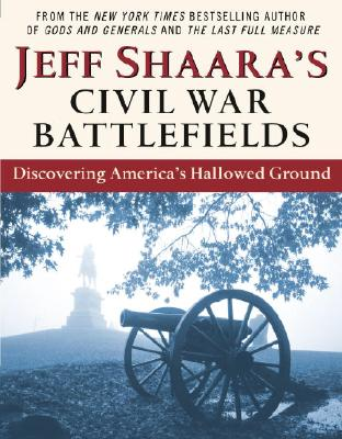 Jeff Shaara's Civil War Battlefields: Discovering America's Hallowed Ground, Jeff Shaara