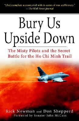 Bury Us Upside Down: The Misty Pilots and the Secret Battle for the Ho Chi Minh Trail, Rick Newman; Don Shepperd