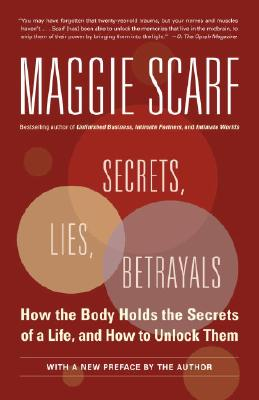 Secrets, Lies, Betrayals: How The Body Holds The Secrets Of A Life, And How To Unlock Them, Scarf, Maggie