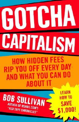 Gotcha Capitalism: How Hidden Fees Rip You Off Every Day-and What You Can Do About It, Sullivan, Bob