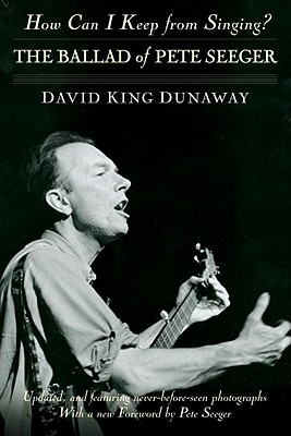How Can I Keep from Singing?: The Ballad of Pete Seeger, David King Dunaway