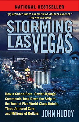 Storming Las Vegas: How a Cuban-Born, Soviet-Trained Commando Took Down the Strip to the Tune of Five World-Class Hotels, Three Armored Cars, and Millions of Dollars, John Huddy