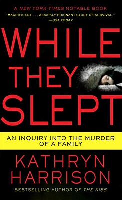 While They Slept: An Inquiry into the Murder of a Family, KATHRYN HARRISON