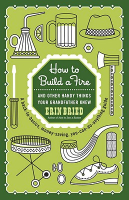 How to Build a Fire: And Other Handy Things Your Grandfather Knew, Erin Bried