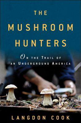 The Mushroom Hunters: On the Trail of an Underground America, Cook, Langdon