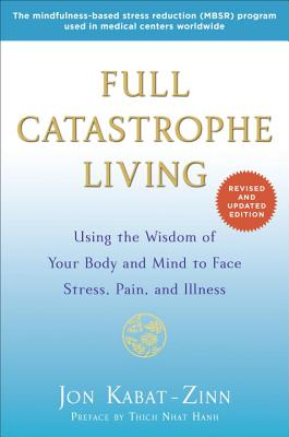 Full Catastrophe Living (Revised Edition): Using the Wisdom of Your Body and Mind to Face Stress, Pain, and Illness, Jon Kabat-Zinn