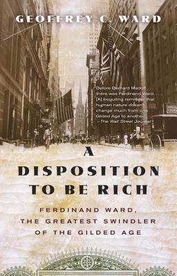 Image for A Disposition to Be Rich: Ferdinand Ward, the Greatest Swindler of the Gilded Age