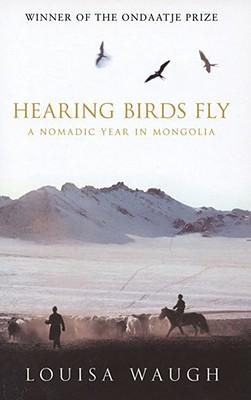 Hearing Birds Fly: A Nomadic Year in Mongolia, Louisa Waugh