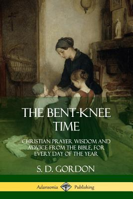 Image for The Bent-Knee Time: Christian Prayer Wisdom and Advice from the Bible, For Every Day of the Year