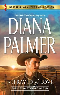 Betrayed by Love: Betrayed by Love The Rough and Ready Rancher (Harlequin Bestselling Author), Diana Palmer, Kathie Denosky