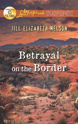 Betrayal on the Border (Love Inspired Suspense), Jill Elizabeth Nelson