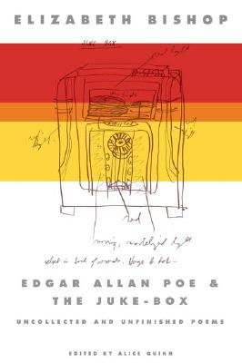 Edgar Allan Poe & The Juke-Box: Uncollected Poems, Drafts, and Fragments, ELIZABETH BISHOP